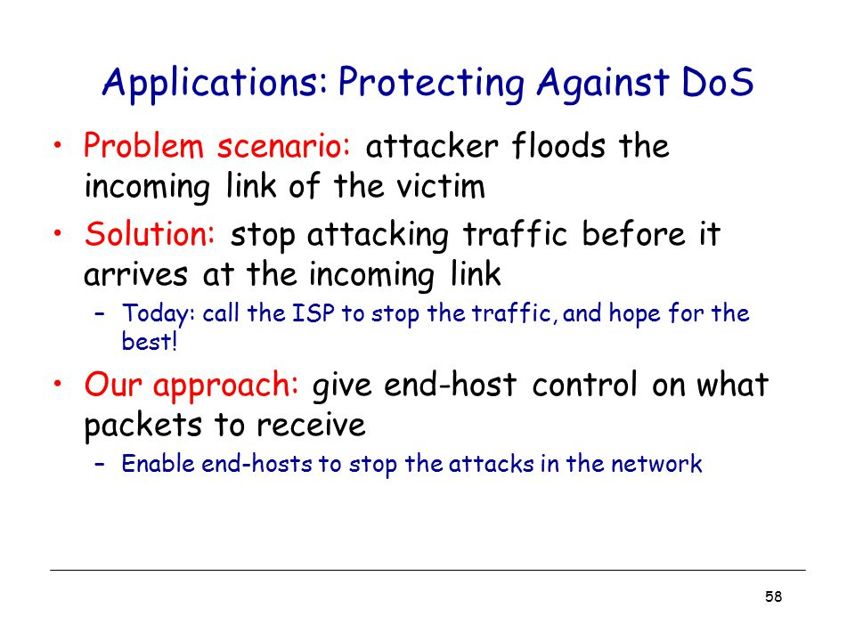 58 Applications: Protecting Against DoS Problem scenario: attacker floods the incoming link of the victim Solution: stop attacking traffic before it a