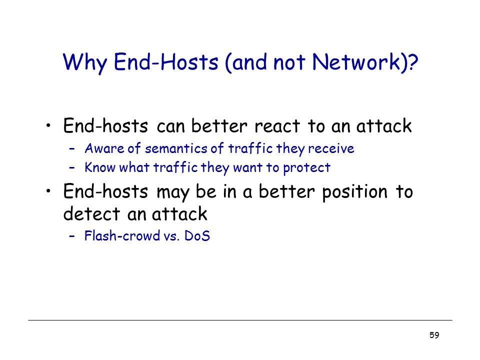 59 Why End-Hosts (and not Network)? End-hosts can better react to an attack –Aware of semantics of traffic they receive –Know what traffic they want t