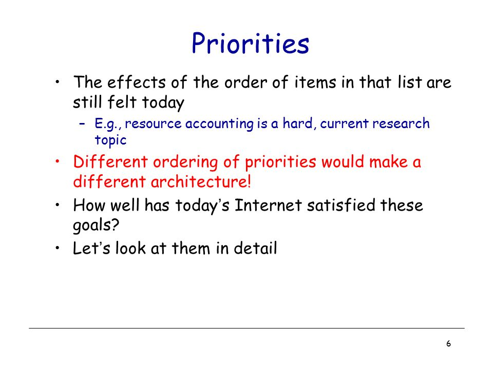 6 Priorities The effects of the order of items in that list are still felt today –E.g., resource accounting is a hard, current research topic Differen