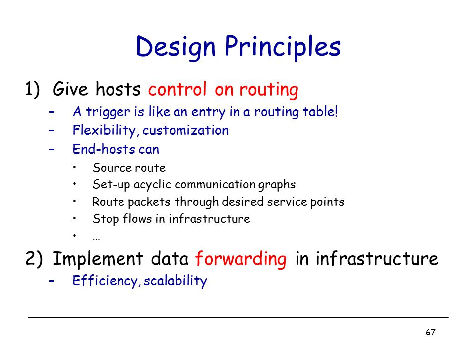 67 Design Principles 1)Give hosts control on routing –A trigger is like an entry in a routing table! –Flexibility, customization –End-hosts can Source