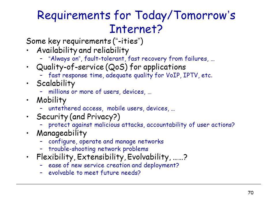 "70 Requirements for Today/Tomorrow's Internet? Some key requirements (""-ities"") Availability and reliability –""Always on"", fault-tolerant, fast recove"