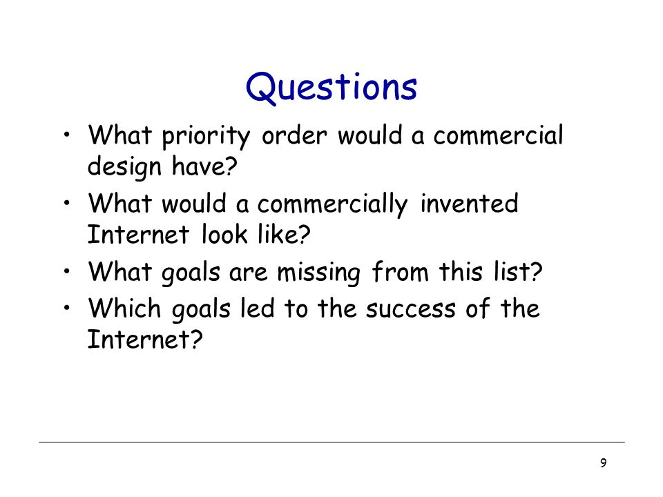 9 Questions What priority order would a commercial design have? What would a commercially invented Internet look like? What goals are missing from thi