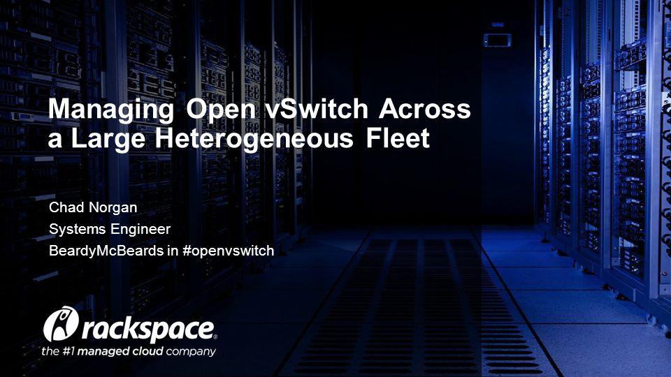 Chad Norgan Systems Engineer BeardyMcBeards in #openvswitch Managing Open vSwitch Across a Large Heterogeneous Fleet