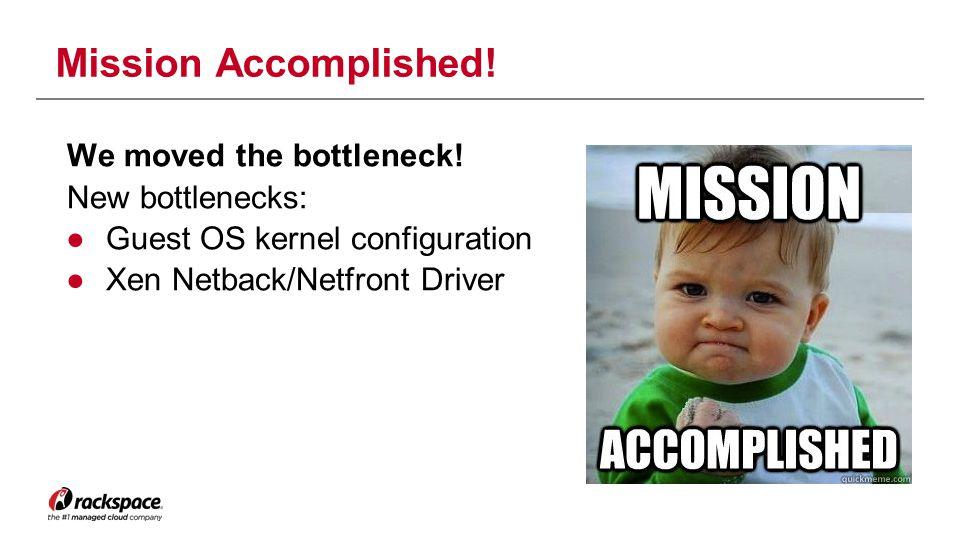 Mission Accomplished! We moved the bottleneck! New bottlenecks: ●Guest OS kernel configuration ●Xen Netback/Netfront Driver