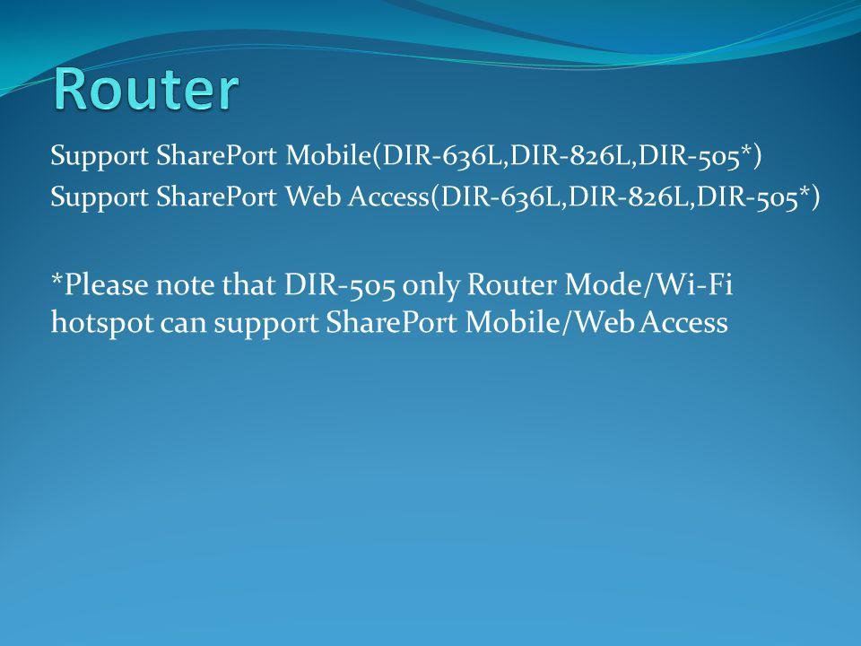 Support SharePort Mobile(DIR-636L,DIR-826L,DIR-505*) Support SharePort Web Access(DIR-636L,DIR-826L,DIR-505*) *Please note that DIR-505 only Router Mode/Wi-Fi hotspot can support SharePort Mobile/Web Access