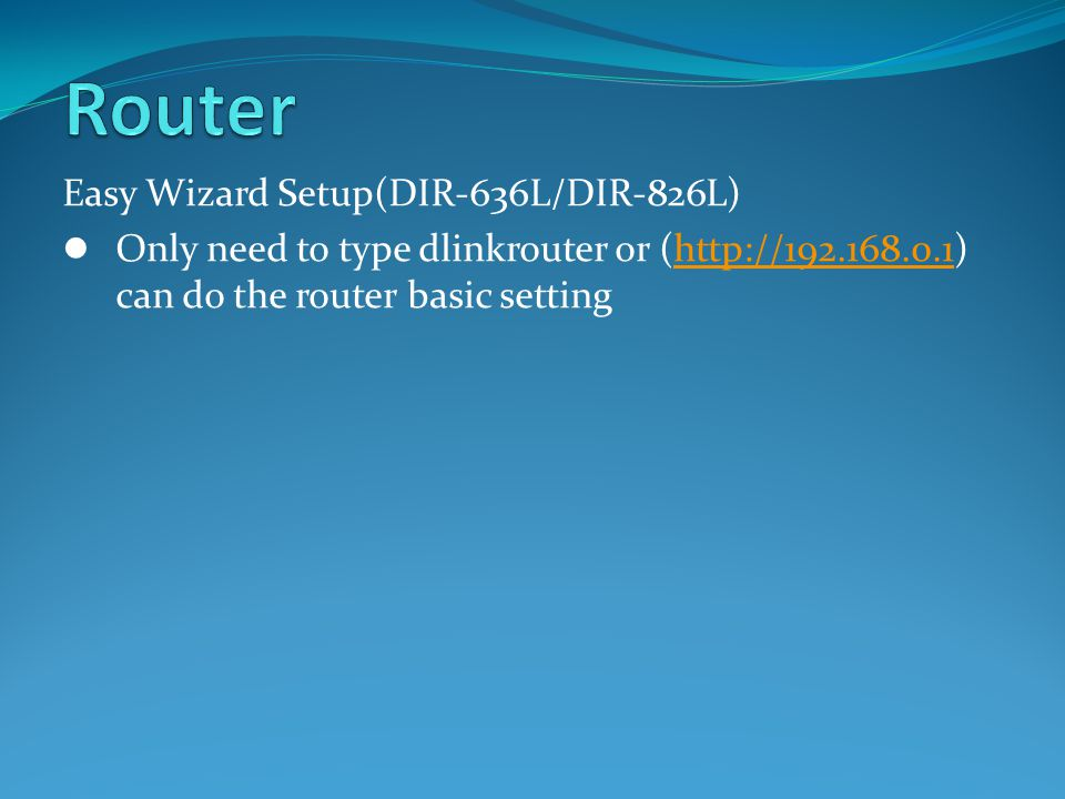 Easy Wizard Setup(DIR-636L/DIR-826L) Only need to type dlinkrouter or (http://192.168.0.1) can do the router basic settinghttp://192.168.0.1
