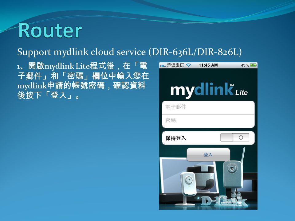 Support mydlink cloud service (DIR-636L/DIR-826L) 1 、開啟 mydlink Lite 程式後,在「電 子郵件」和「密碼」欄位中輸入您在 mydlink 申請的帳號密碼,確認資料 後按下「登入」。