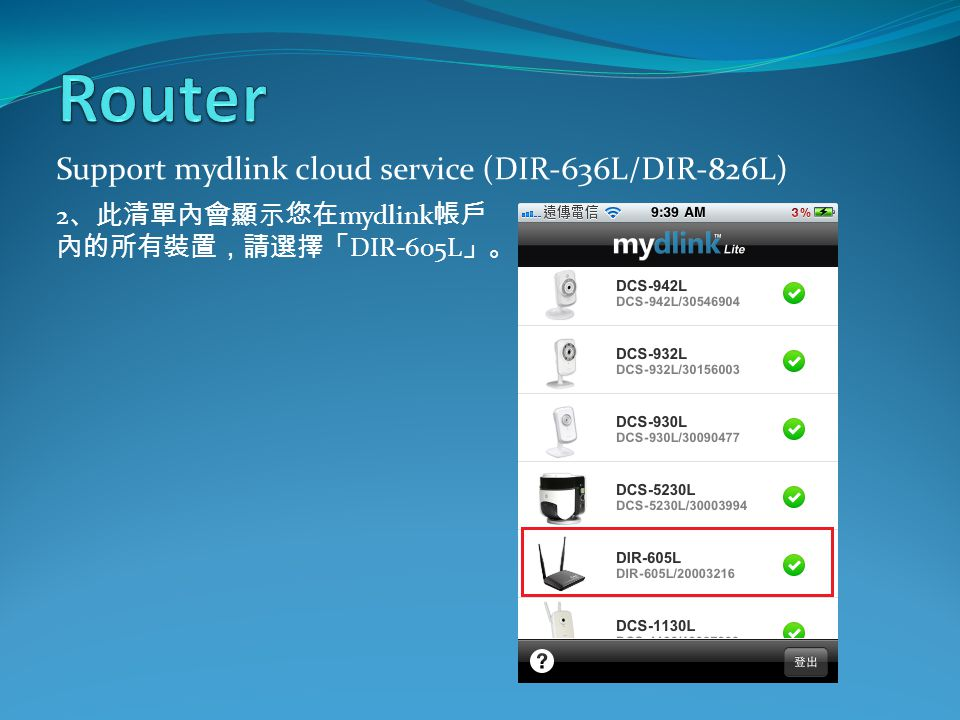 Support mydlink cloud service (DIR-636L/DIR-826L) 2 、此清單內會顯示您在 mydlink 帳戶 內的所有裝置,請選擇「 DIR-605L 」。