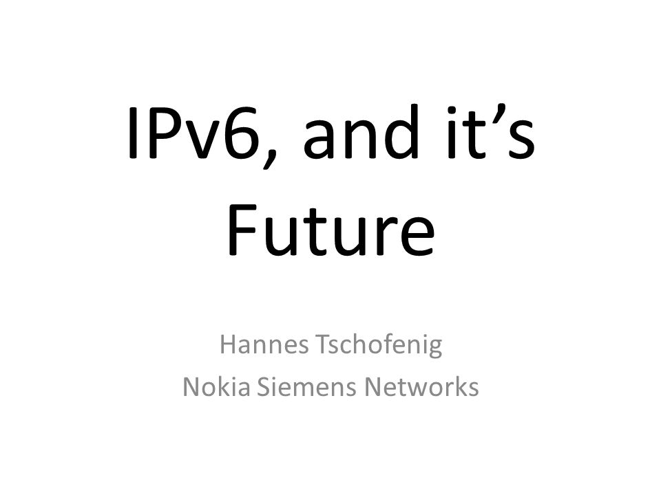 IPv6, and it's Future Hannes Tschofenig Nokia Siemens Networks