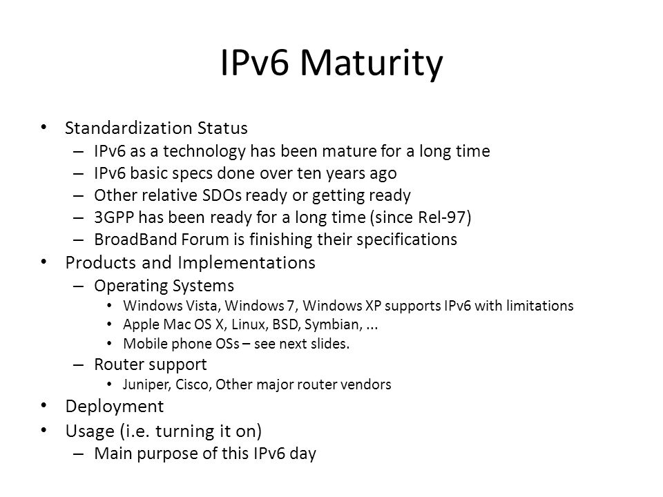 IPv6 Maturity Standardization Status – IPv6 as a technology has been mature for a long time – IPv6 basic specs done over ten years ago – Other relative SDOs ready or getting ready – 3GPP has been ready for a long time (since Rel-97) – BroadBand Forum is finishing their specifications Products and Implementations – Operating Systems Windows Vista, Windows 7, Windows XP supports IPv6 with limitations Apple Mac OS X, Linux, BSD, Symbian,...