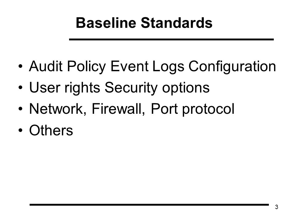 3 Audit Policy Event Logs Configuration User rights Security options Network, Firewall, Port protocol Others Baseline Standards