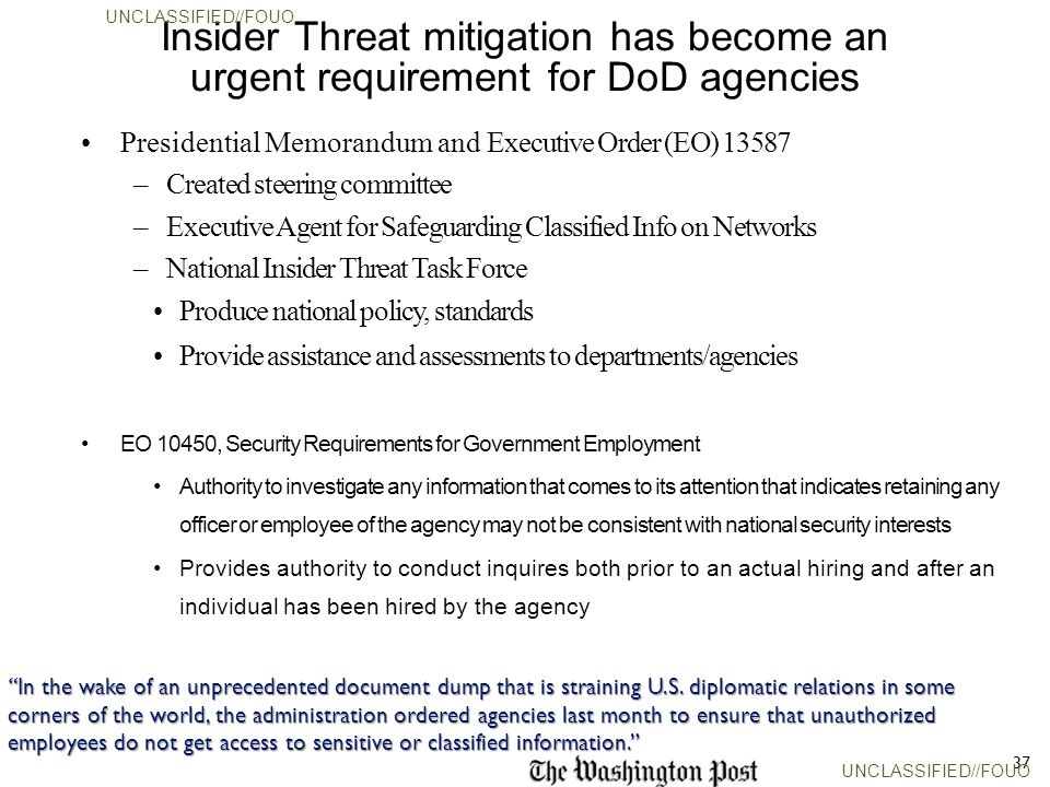 37 Insider Threat mitigation has become an urgent requirement for DoD agencies Presidential Memorandum and Executive Order (EO) 13587 –Created steering committee –Executive Agent for Safeguarding Classified Info on Networks –National Insider Threat Task Force Produce national policy, standards Provide assistance and assessments to departments/agencies EO 10450, Security Requirements for Government Employment Authority to investigate any information that comes to its attention that indicates retaining any officer or employee of the agency may not be consistent with national security interests Provides authority to conduct inquires both prior to an actual hiring and after an individual has been hired by the agency In the wake of an unprecedented document dump that is straining U.S.