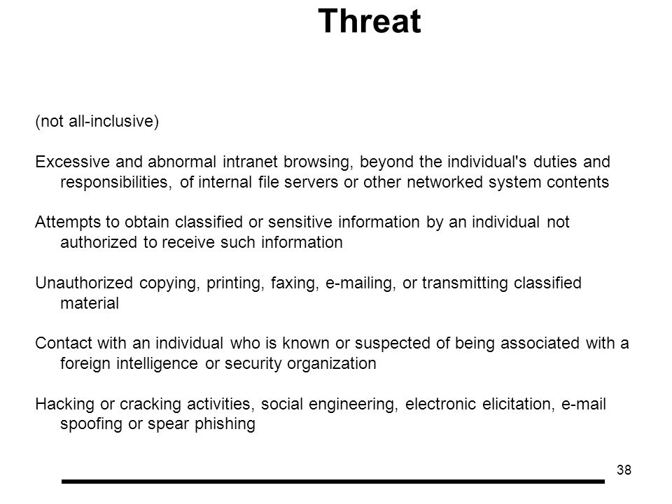 38 Threat (not all-inclusive) Excessive and abnormal intranet browsing, beyond the individual s duties and responsibilities, of internal file servers or other networked system contents Attempts to obtain classified or sensitive information by an individual not authorized to receive such information Unauthorized copying, printing, faxing, e-mailing, or transmitting classified material Contact with an individual who is known or suspected of being associated with a foreign intelligence or security organization Hacking or cracking activities, social engineering, electronic elicitation, e-mail spoofing or spear phishing