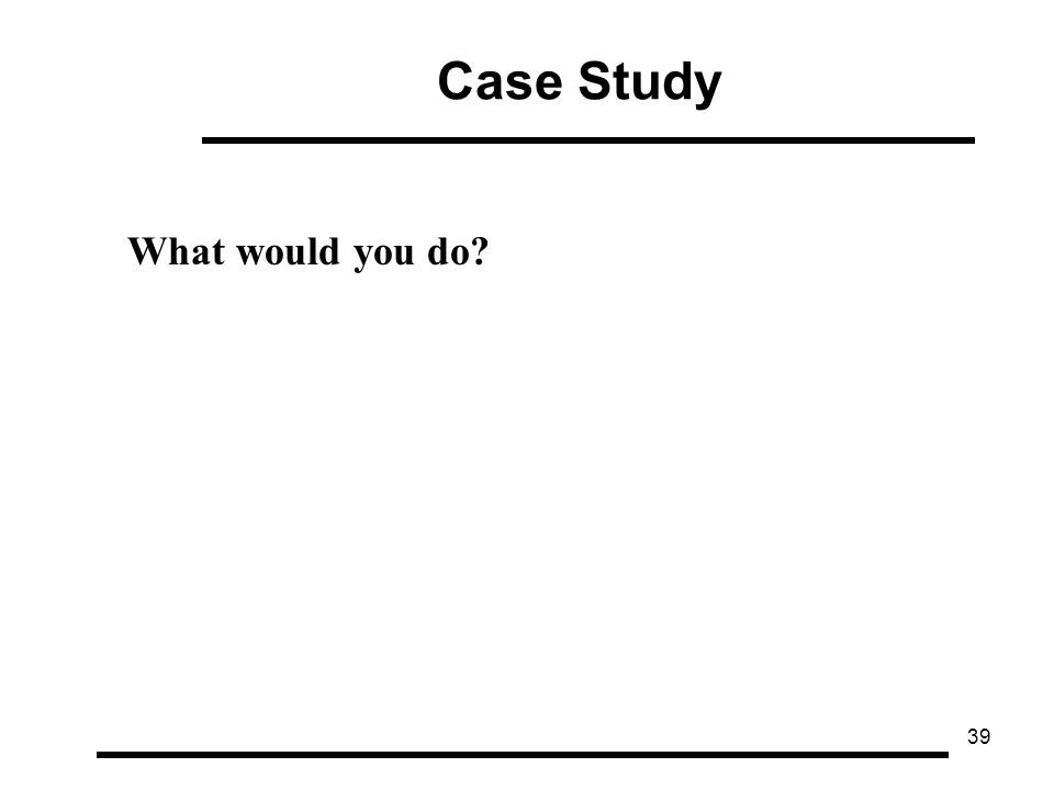 39 Case Study What would you do