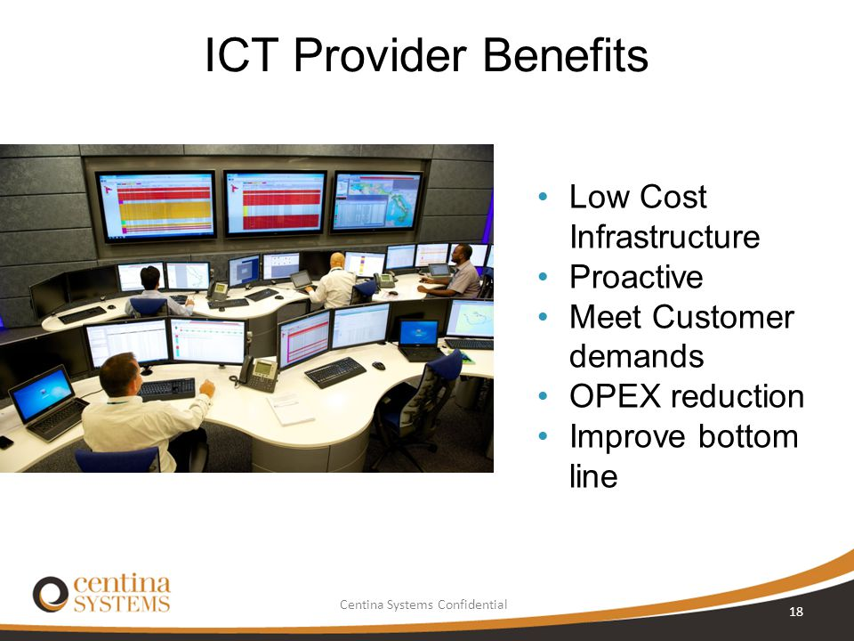Centina Systems Confidential ICT Provider Benefits 18 Low Cost Infrastructure Proactive Meet Customer demands OPEX reduction Improve bottom line