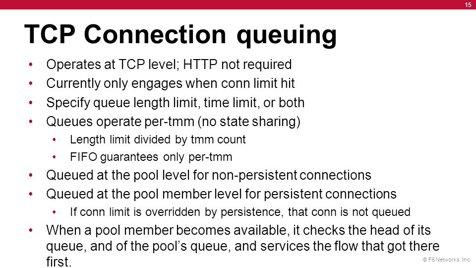 © F5 Networks, Inc. 15 Operates at TCP level; HTTP not required Currently only engages when conn limit hit Specify queue length limit, time limit, or