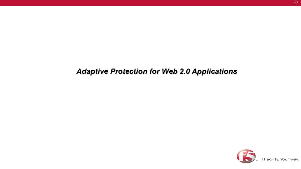 © F5 Networks, Inc. 17 BIG-IP Advanced Acceleration Overview Adaptive Protection for Web 2.0 Applications