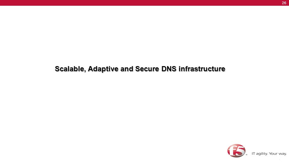 © F5 Networks, Inc. 26 BIG-IP Advanced Acceleration Overview Scalable, Adaptive and Secure DNS infrastructure