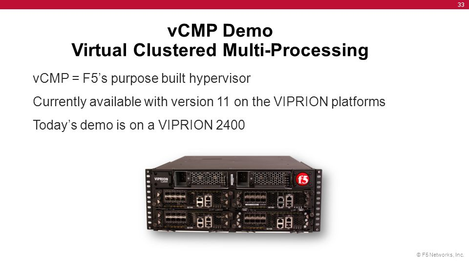 © F5 Networks, Inc. 33 vCMP Demo Virtual Clustered Multi-Processing vCMP = F5's purpose built hypervisor Currently available with version 11 on the VI