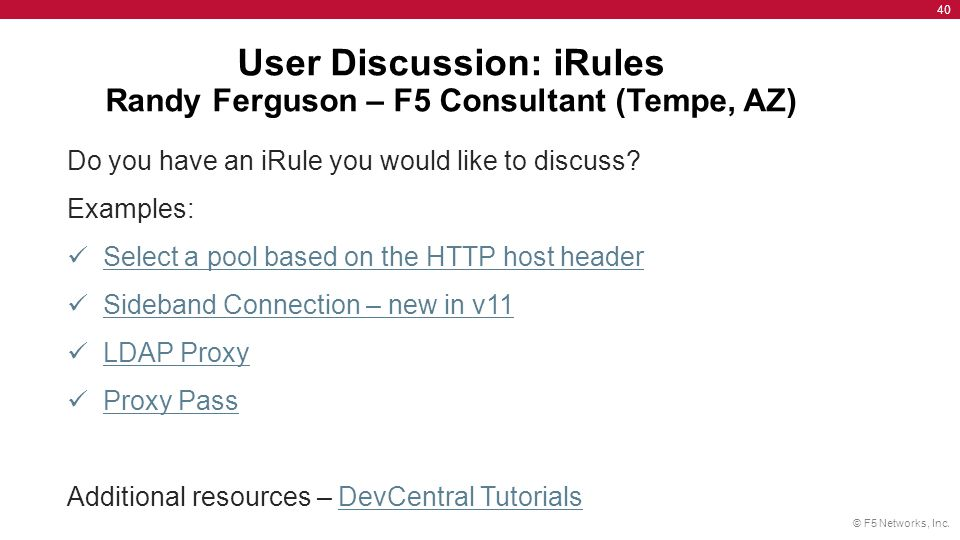 © F5 Networks, Inc. 40 User Discussion: iRules Randy Ferguson – F5 Consultant (Tempe, AZ) Do you have an iRule you would like to discuss? Examples: Se