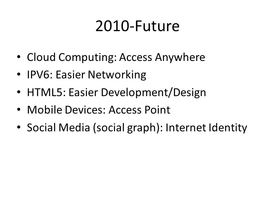 2010-Future Cloud Computing: Access Anywhere IPV6: Easier Networking HTML5: Easier Development/Design Mobile Devices: Access Point Social Media (socia