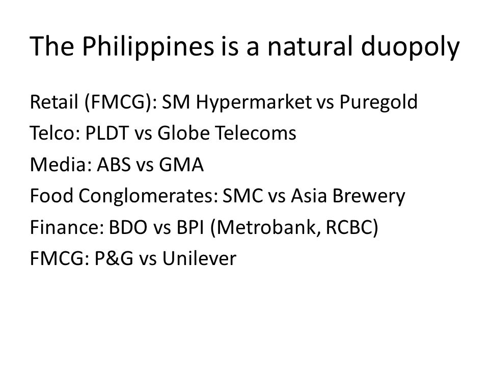 The Philippines is a natural duopoly Retail (FMCG): SM Hypermarket vs Puregold Telco: PLDT vs Globe Telecoms Media: ABS vs GMA Food Conglomerates: SMC vs Asia Brewery Finance: BDO vs BPI (Metrobank, RCBC) FMCG: P&G vs Unilever