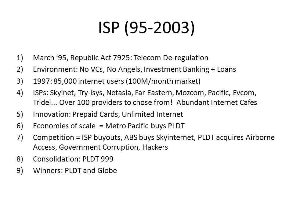 ISP (95-2003) 1)March '95, Republic Act 7925: Telecom De-regulation 2)Environment: No VCs, No Angels, Investment Banking + Loans 3)1997: 85,000 internet users (100M/month market) 4)ISPs: Skyinet, Try-isys, Netasia, Far Eastern, Mozcom, Pacific, Evcom, Tridel...