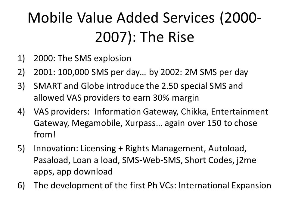 Mobile Value Added Services (2000- 2007): The Rise 1)2000: The SMS explosion 2)2001: 100,000 SMS per day… by 2002: 2M SMS per day 3)SMART and Globe introduce the 2.50 special SMS and allowed VAS providers to earn 30% margin 4)VAS providers: Information Gateway, Chikka, Entertainment Gateway, Megamobile, Xurpass… again over 150 to chose from.