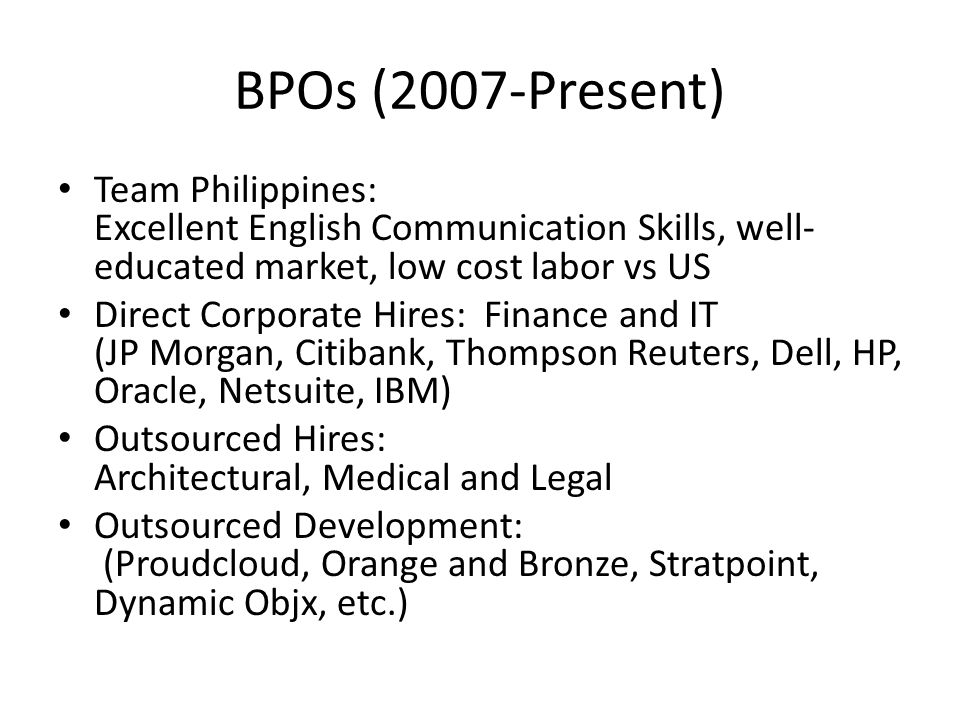 BPOs (2007-Present) Team Philippines: Excellent English Communication Skills, well- educated market, low cost labor vs US Direct Corporate Hires: Finance and IT (JP Morgan, Citibank, Thompson Reuters, Dell, HP, Oracle, Netsuite, IBM) Outsourced Hires: Architectural, Medical and Legal Outsourced Development: (Proudcloud, Orange and Bronze, Stratpoint, Dynamic Objx, etc.)