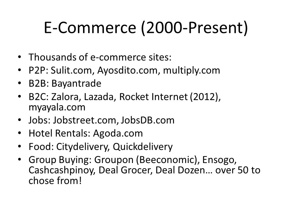 E-Commerce (2000-Present) Thousands of e-commerce sites: P2P: Sulit.com, Ayosdito.com, multiply.com B2B: Bayantrade B2C: Zalora, Lazada, Rocket Internet (2012), myayala.com Jobs: Jobstreet.com, JobsDB.com Hotel Rentals: Agoda.com Food: Citydelivery, Quickdelivery Group Buying: Groupon (Beeconomic), Ensogo, Cashcashpinoy, Deal Grocer, Deal Dozen… over 50 to chose from!