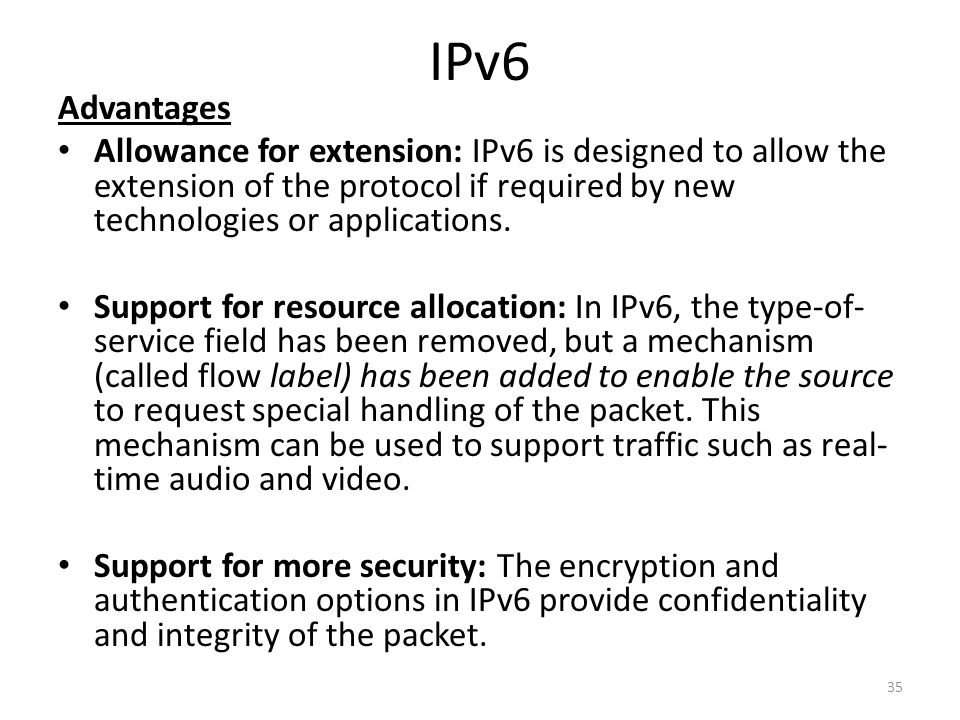 IPv6 Advantages Allowance for extension: IPv6 is designed to allow the extension of the protocol if required by new technologies or applications. Supp