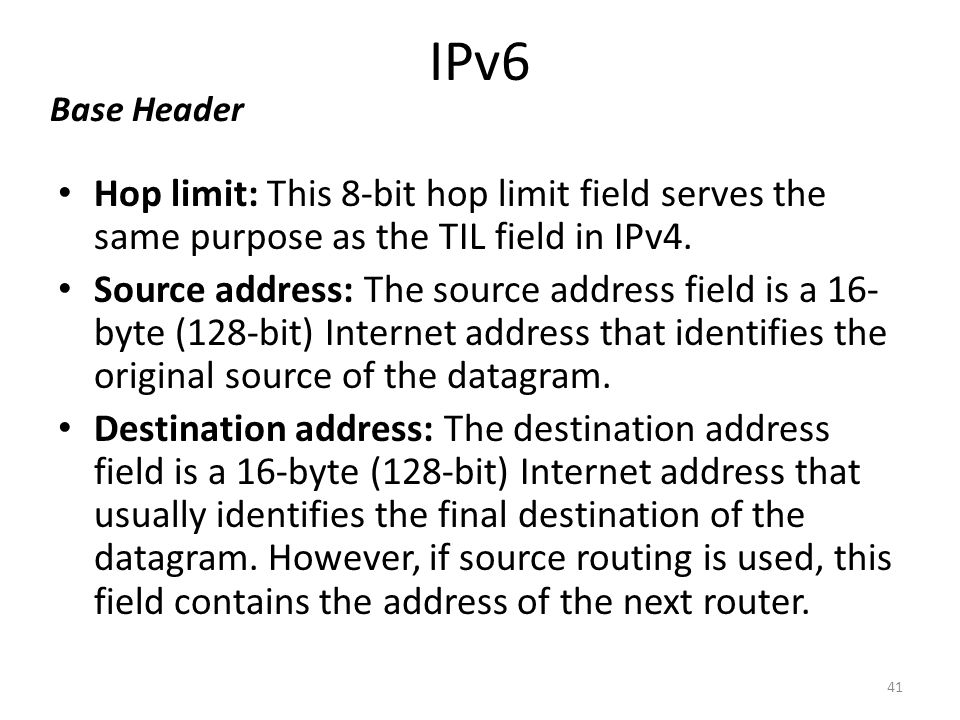 IPv6 Hop limit: This 8-bit hop limit field serves the same purpose as the TIL field in IPv4. Source address: The source address field is a 16- byte (1
