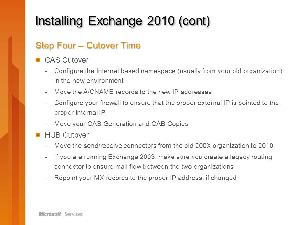 Installing Exchange 2010 (cont) Step Four – Cutover Time CAS Cutover -Configure the Internet based namespace (usually from your old organization) in the new environment -Move the A/CNAME records to the new IP addresses -Configure your firewall to ensure that the proper external IP is pointed to the proper internal IP -Move your OAB Generation and OAB Copies HUB Cutover -Move the send/receive connectors from the old 200X organization to 2010 -If you are running Exchange 2003, make sure you create a legacy routing connector to ensure mail flow between the two organizations -Repoint your MX records to the proper IP address, if changed