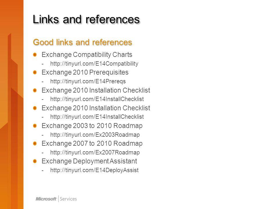 Links and references Good links and references Exchange Compatibility Charts -http://tinyurl.com/E14Compatibility Exchange 2010 Prerequisites -http://tinyurl.com/E14Prereqs Exchange 2010 Installation Checklist -http://tinyurl.com/E14InstallChecklist Exchange 2010 Installation Checklist -http://tinyurl.com/E14InstallChecklist Exchange 2003 to 2010 Roadmap -http://tinyurl.com/Ex2003Roadmap Exchange 2007 to 2010 Roadmap -http://tinyurl.com/Ex2007Roadmap Exchange Deployment Assistant -http://tinyurl.com/E14DeployAssist