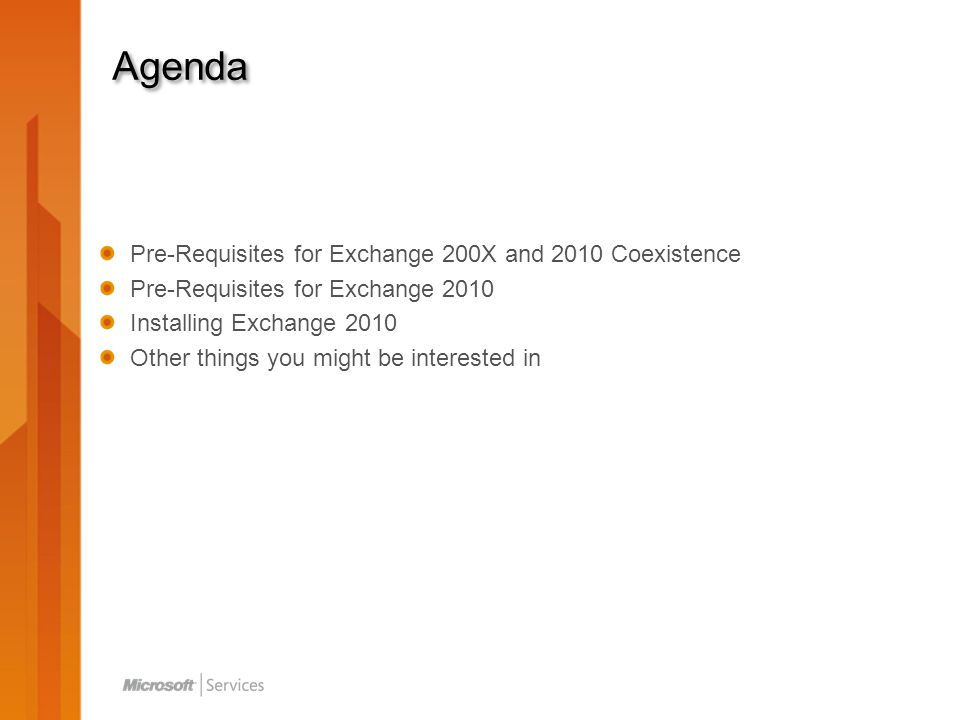 Agenda Pre-Requisites for Exchange 200X and 2010 Coexistence Pre-Requisites for Exchange 2010 Installing Exchange 2010 Other things you might be interested in