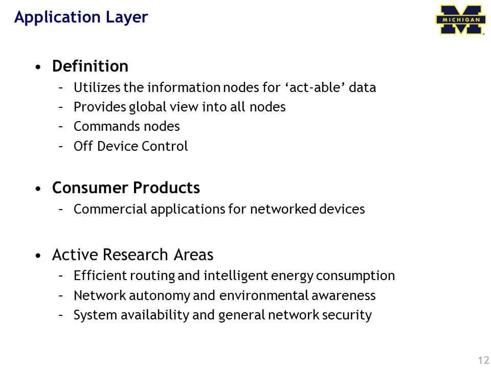 12 Application Layer Definition –Utilizes the information nodes for 'act-able' data –Provides global view into all nodes –Commands nodes –Off Device C