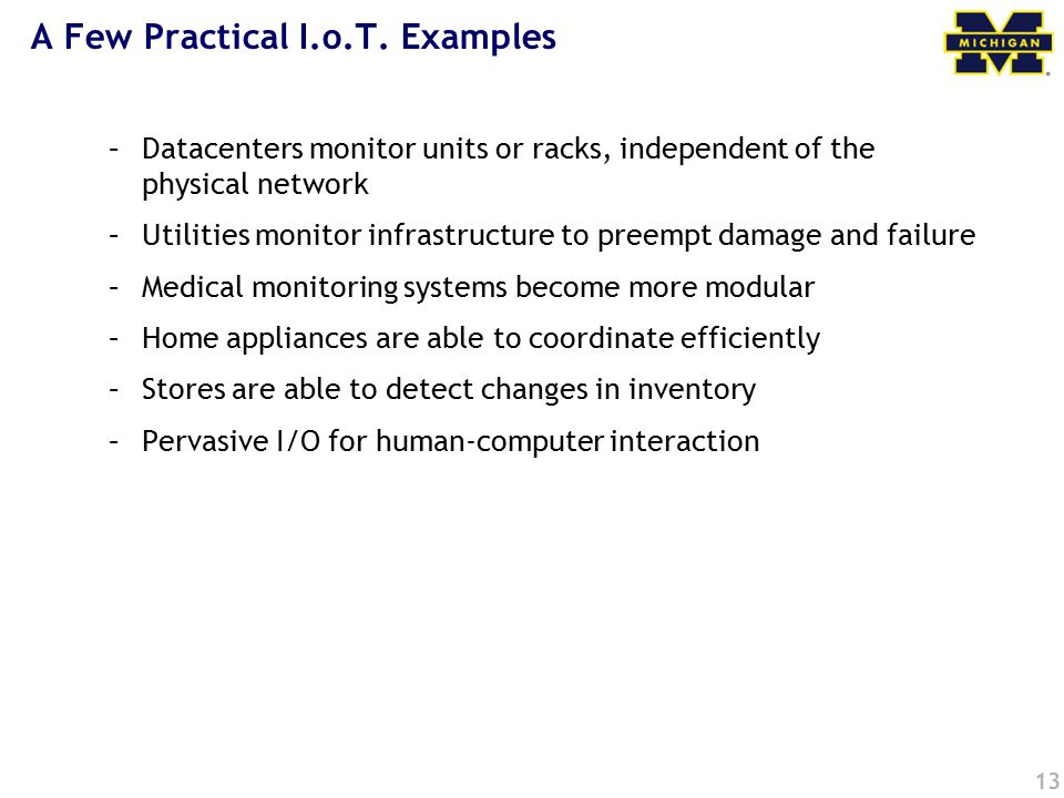 A Few Practical I.o.T. Examples –Datacenters monitor units or racks, independent of the physical network –Utilities monitor infrastructure to preempt