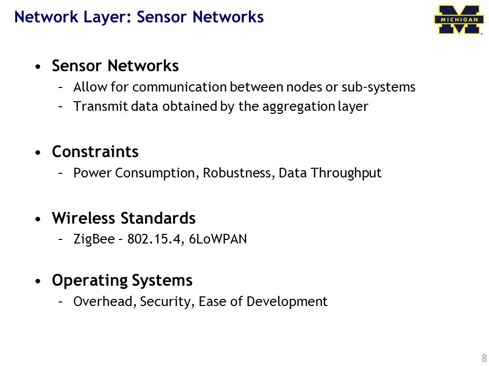 8 Network Layer: Sensor Networks Sensor Networks –Allow for communication between nodes or sub-systems –Transmit data obtained by the aggregation laye