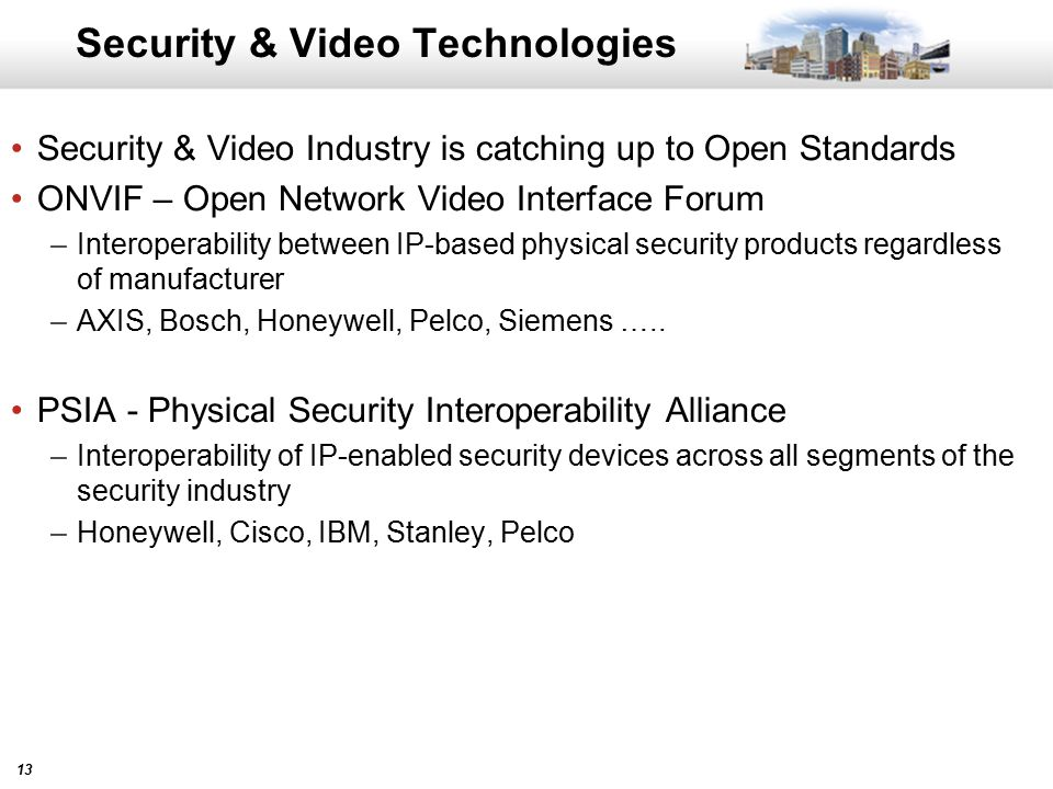 13 Security & Video Technologies Security & Video Industry is catching up to Open Standards ONVIF – Open Network Video Interface Forum –Interoperability between IP-based physical security products regardless of manufacturer –AXIS, Bosch, Honeywell, Pelco, Siemens …..