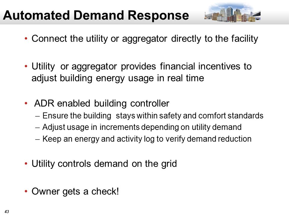 43 Automated Demand Response Connect the utility or aggregator directly to the facility Utility or aggregator provides financial incentives to adjust building energy usage in real time ADR enabled building controller –Ensure the building stays within safety and comfort standards –Adjust usage in increments depending on utility demand –Keep an energy and activity log to verify demand reduction Utility controls demand on the grid Owner gets a check!