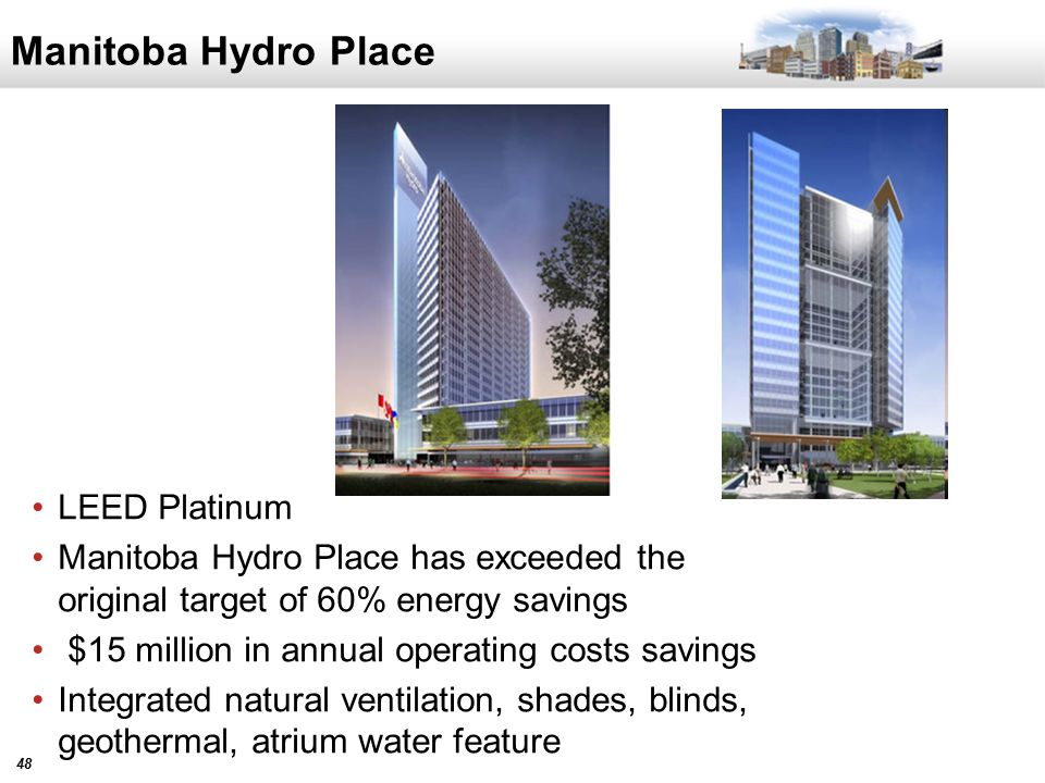 48 Manitoba Hydro Place LEED Platinum Manitoba Hydro Place has exceeded the original target of 60% energy savings $15 million in annual operating costs savings Integrated natural ventilation, shades, blinds, geothermal, atrium water feature