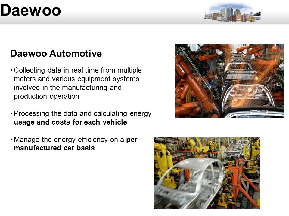 54 Daewoo Daewoo Automotive Collecting data in real time from multiple meters and various equipment systems involved in the manufacturing and production operation Processing the data and calculating energy usage and costs for each vehicle Manage the energy efficiency on a per manufactured car basis