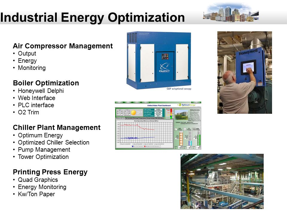 55 Industrial Energy Optimization Air Compressor Management Output Energy Monitoring Boiler Optimization Honeywell Delphi Web Interface PLC interface O2 Trim Chiller Plant Management Optimum Energy Optimized Chiller Selection Pump Management Tower Optimization Printing Press Energy Quad Graphics Energy Monitoring Kw/Ton Paper