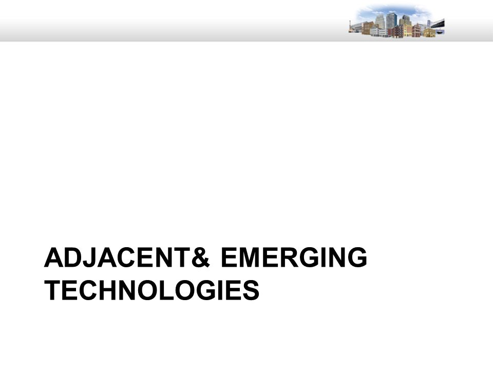 7 ADJACENT& EMERGING TECHNOLOGIES