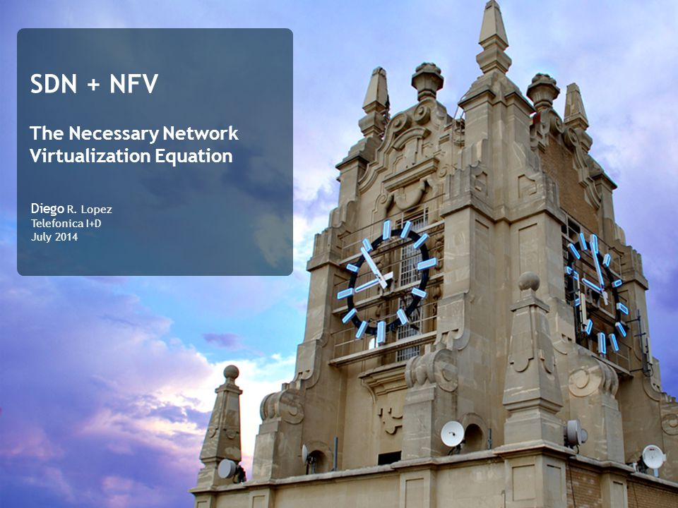 SDN + NFV The Necessary Network Virtualization Equation Diego R. Lopez Telefonica I+D July 2014