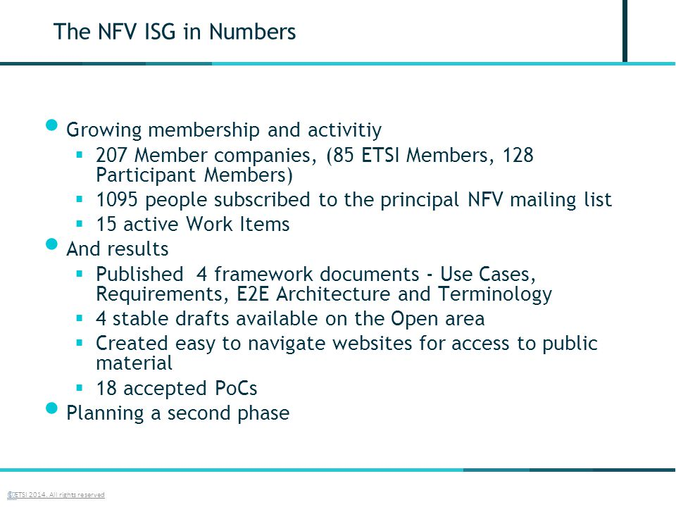 The NFV ISG in Numbers Growing membership and activitiy  207 Member companies, (85 ETSI Members, 128 Participant Members)  1095 people subscribed to the principal NFV mailing list  15 active Work Items And results  Published 4 framework documents - Use Cases, Requirements, E2E Architecture and Terminology  4 stable drafts available on the Open area  Created easy to navigate websites for access to public material  18 accepted PoCs Planning a second phase © ETSI 2014.