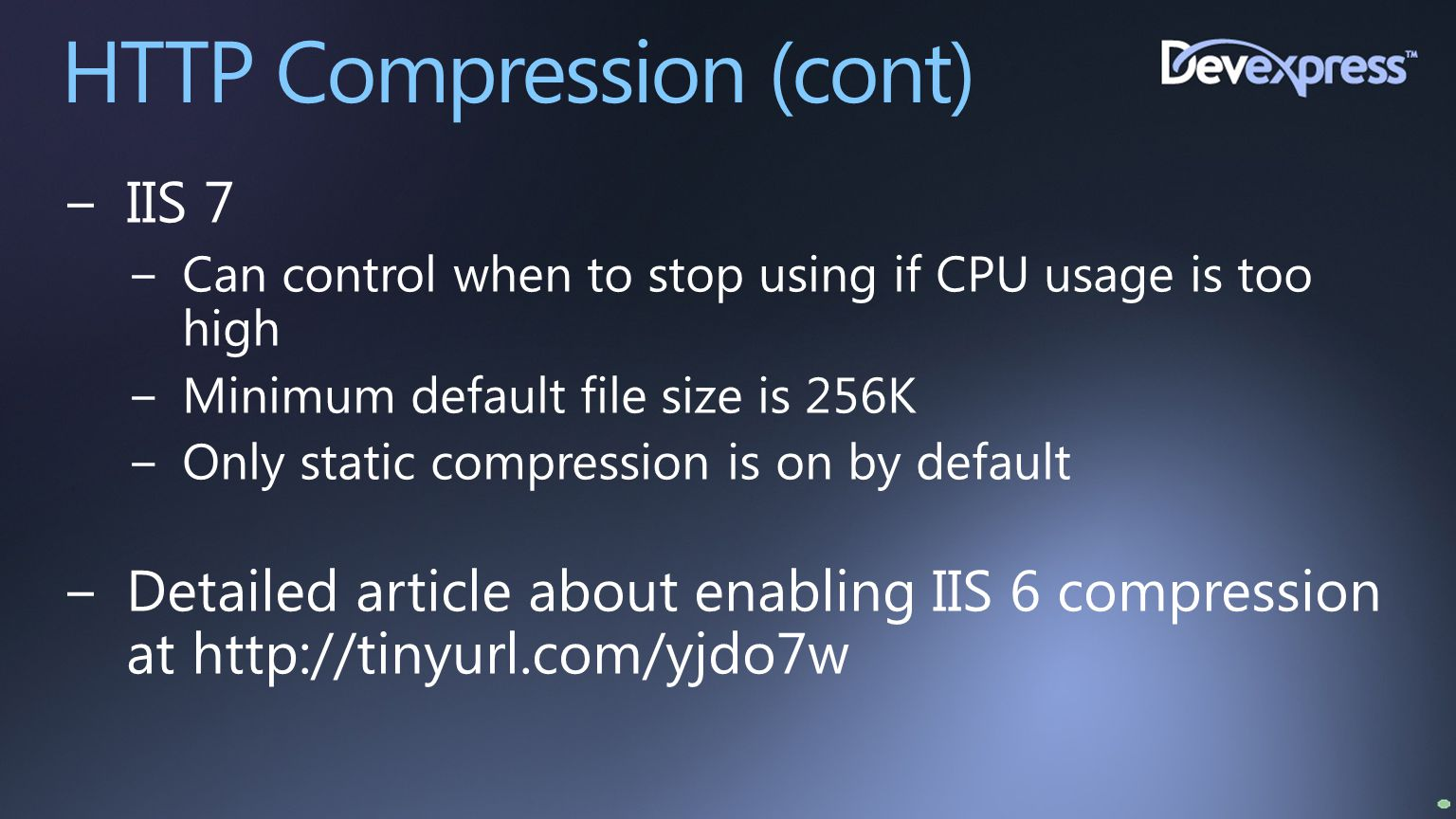 HTTP Compression (cont) −IIS 7 −Can control when to stop using if CPU usage is too high −Minimum default file size is 256K −Only static compression is