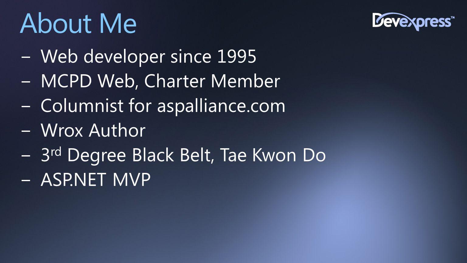About Me −Web developer since 1995 −MCPD Web, Charter Member −Columnist for aspalliance.com −Wrox Author −3 rd Degree Black Belt, Tae Kwon Do −ASP.NET