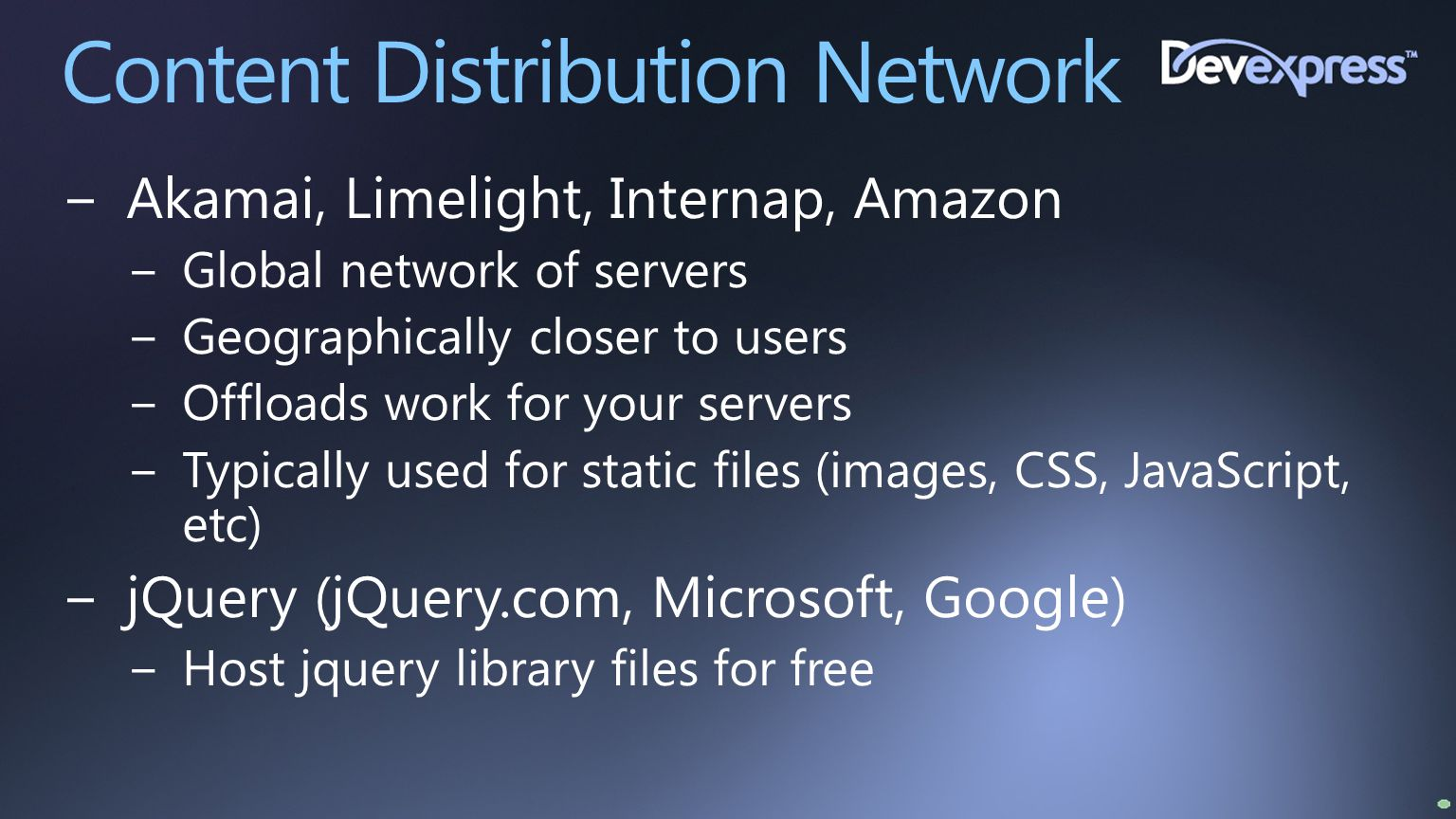 Content Distribution Network −Akamai, Limelight, Internap, Amazon −Global network of servers −Geographically closer to users −Offloads work for your s