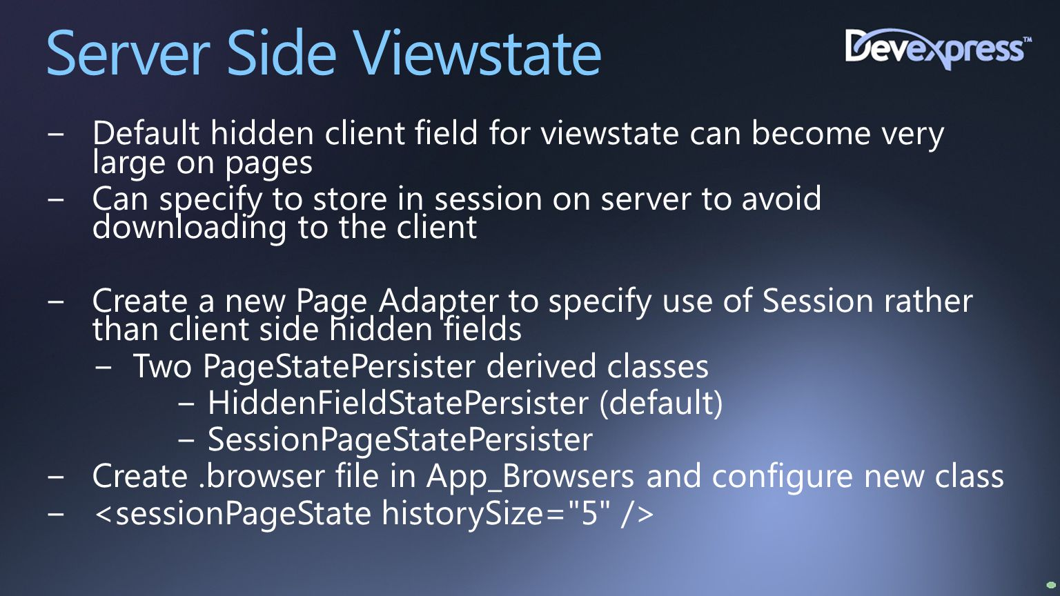 Server Side Viewstate −Default hidden client field for viewstate can become very large on pages −Can specify to store in session on server to avoid do